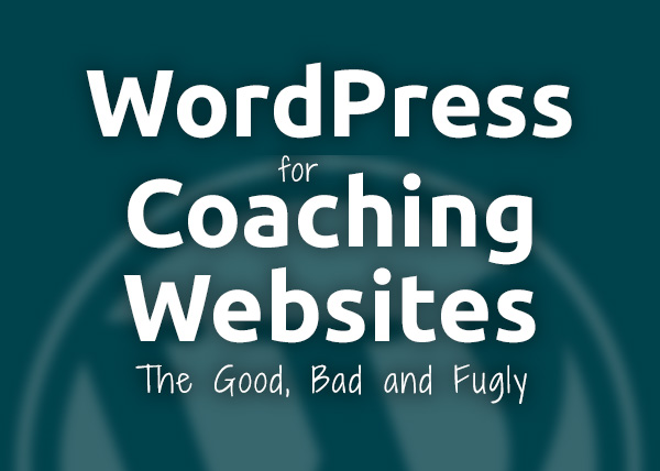 WordPress for Coaching Websites: The Good, The Bad, The Fugly