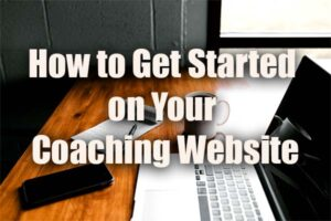 How to Get Started on Your Coaching Website and Launch It On Time
