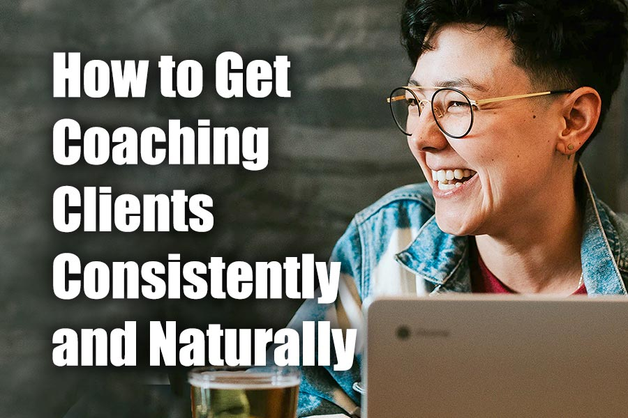 How to Get New Coaching Clients Consistently, Naturally, Enjoyably, Magically – Online or Offline